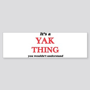 It's a Yak thing, you wouldn&#3 Bumper Sticker