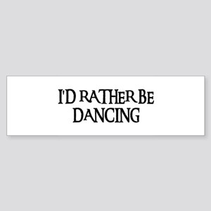 I'D RATHER BE DANCING Bumper Sticker