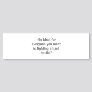 Be kind for everyone you meet is fighting a hard b