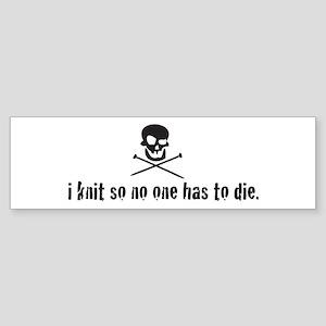 i knit so no one has to die Bumper Sticker