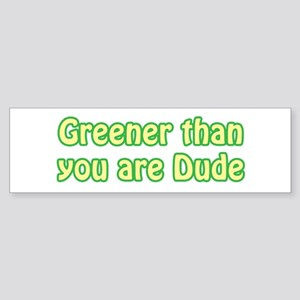 GREENER THAN YOU ARE DUDE Bumper Sticker