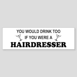 You'd Drink Too Hairdresser Bumper Sticker