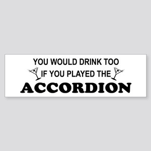 You'd Drink Too Accordion Bumper Sticker
