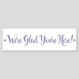 We're Glad You're Here Bumper Sticker