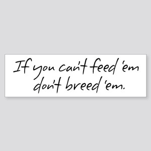 If you can't feed 'em... Bumper Sticker