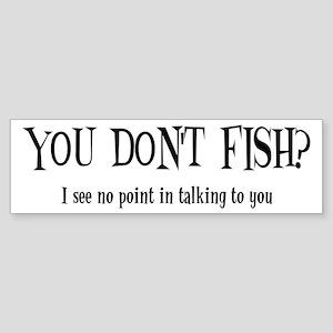 You Don't Fish? Bumper Sticker