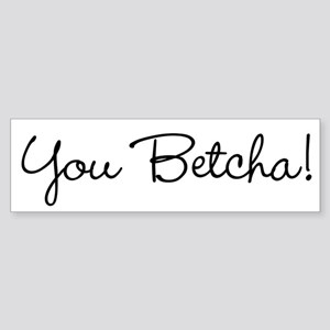 You Betcha! Bumper Sticker