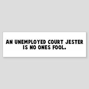 An unemployed court jester is Bumper Sticker