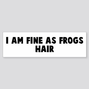 I am fine as frogs hair Bumper Sticker