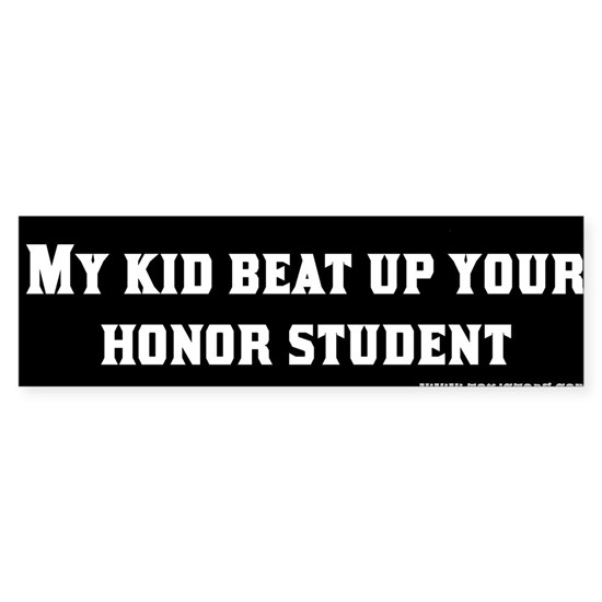 My kid beat up your honor student