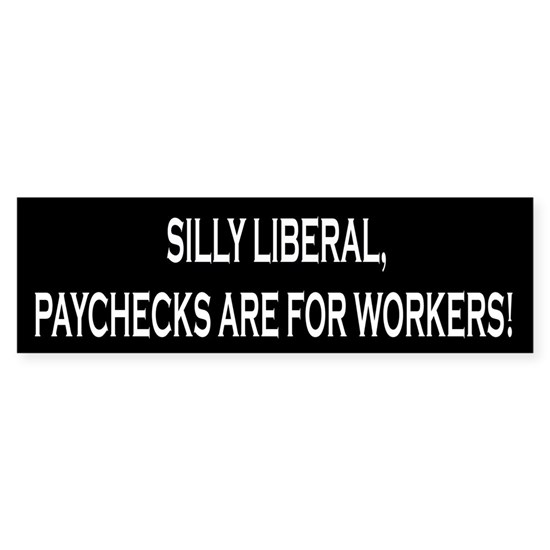 Silly Liberal, Paychecks Are For Workers