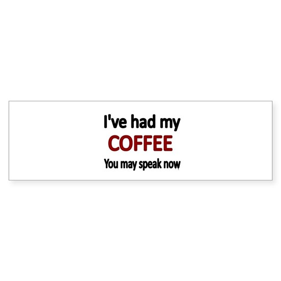 Ive had my COFFEE. You may speak now.