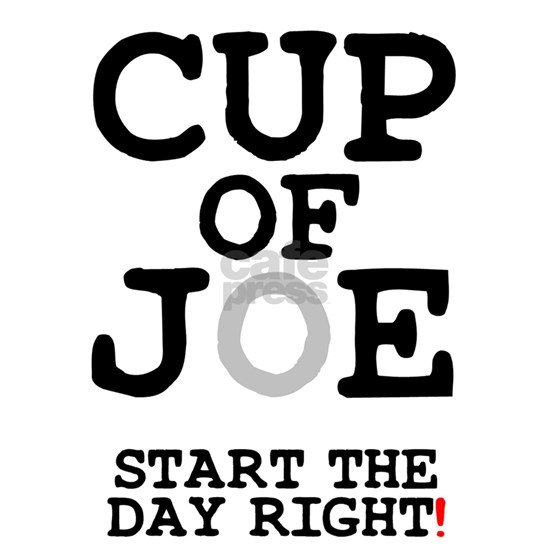 CUP  OF JOE - START THE DAY RIGHT!