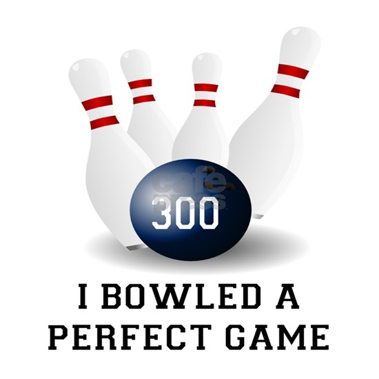 I BOWLED A PERFECT GAME.  I BOWLED A 300