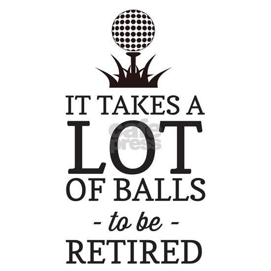 It takes a lot of balls to be retired