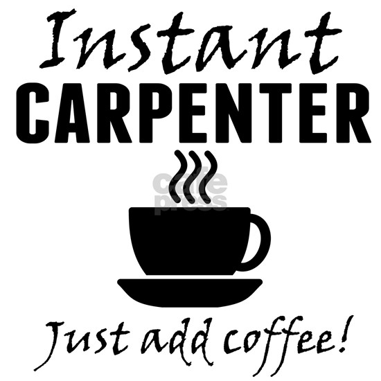 Instant Carpenter Just Add Coffee
