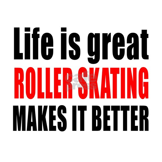 Life is great Roller Skating makes it better
