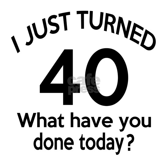 I Just Turned 40 What Have You Done Today ?