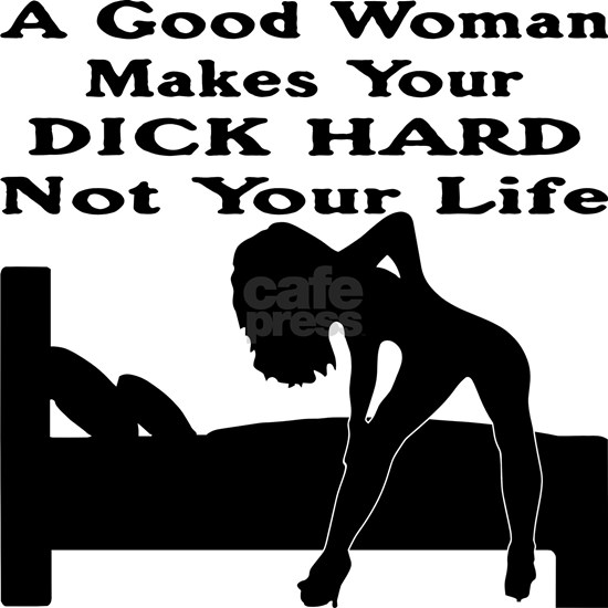 A Good Woman Makes Your Dick Hard Not Your Life