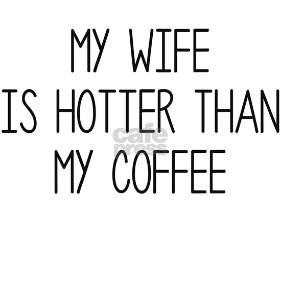 My Wife Is Hotter Than My Coffee