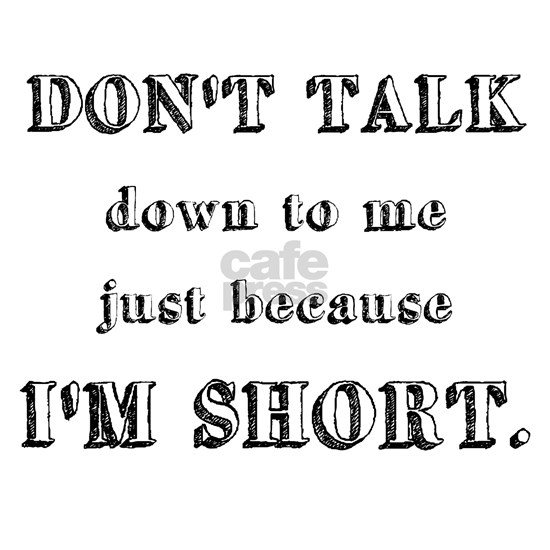 Don't Talk Down To Me Just Because I'm Short