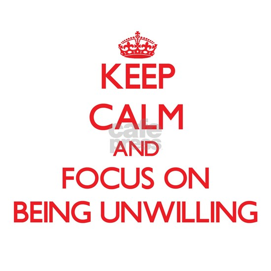Keep Calm and focus on Being Unwilling