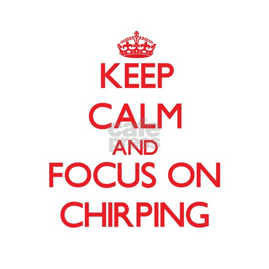 Keep Calm and focus on Chirping