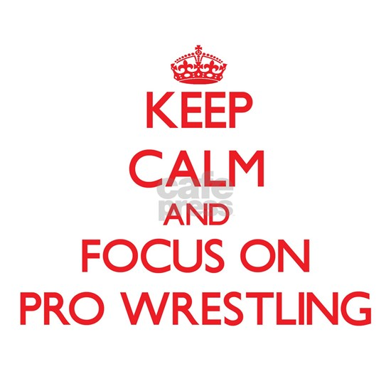 Keep Calm and focus on Pro Wrestling