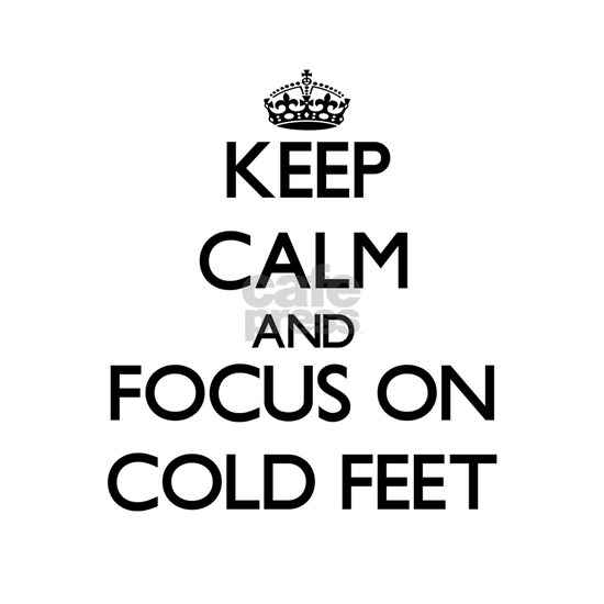 Keep Calm by focusing on Cold Feet