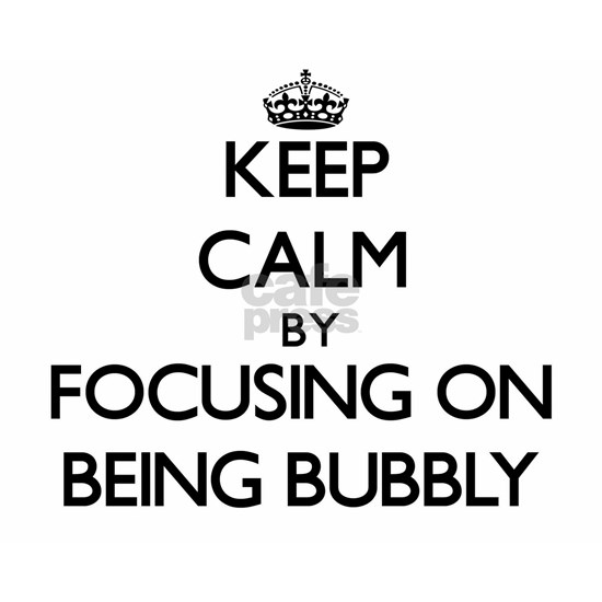 Keep Calm by focusing on Being Bubbly