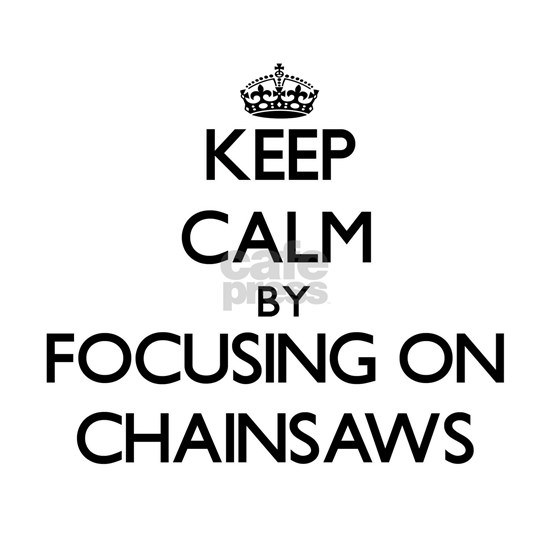 Keep Calm by focusing on Chainsaws