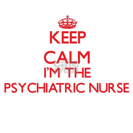 Keep calm I'm the Psychiatric Nurse