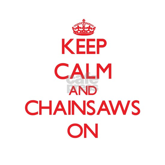 Keep Calm and Chainsaws ON