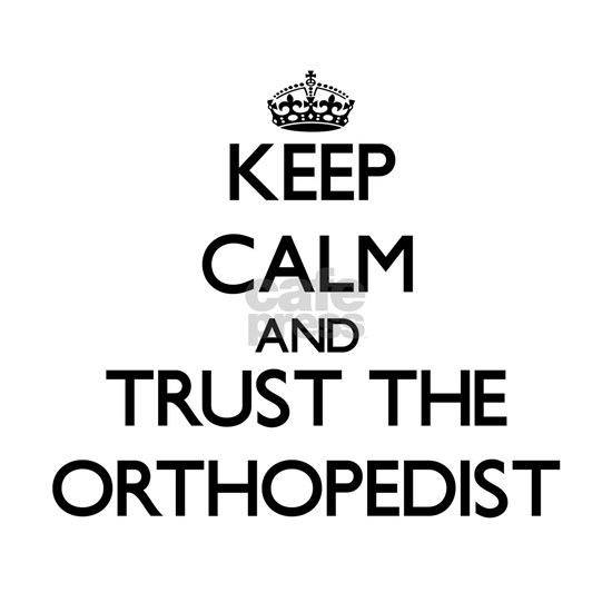 Keep Calm and Trust the Orthopedist