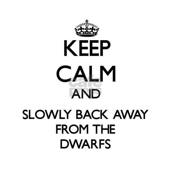 Keep calm and slowly back away from Dwarfs