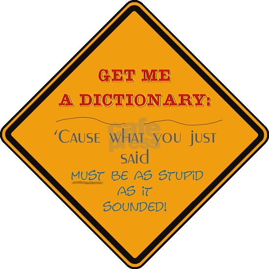 Get me a dictionary- cause what you said must have