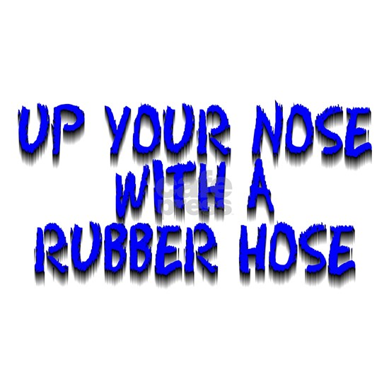 up your nose with a rubber hose