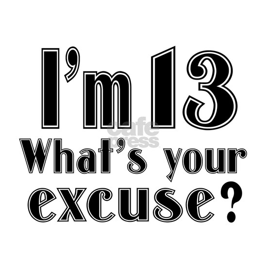 I Am 13 What Is Your Excuse ?