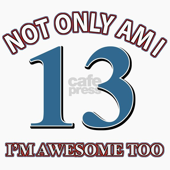 Not Only Am I 13 I Am Awesome Too