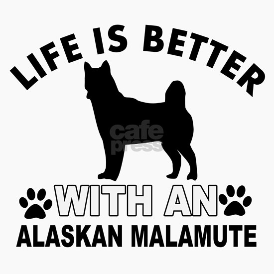 Life is better with an Alaskan Malamute