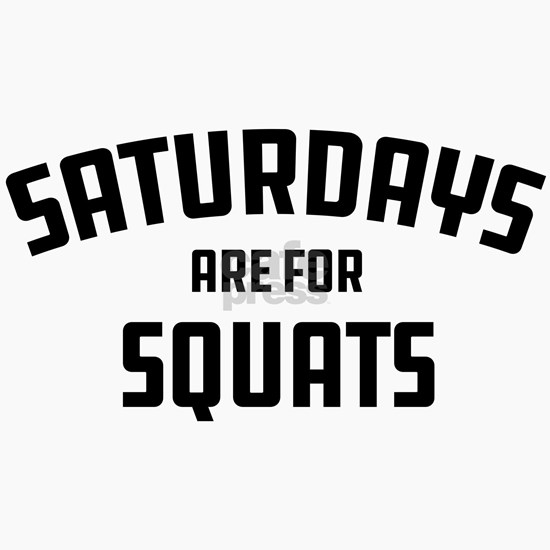 Saturdays Are For Squats