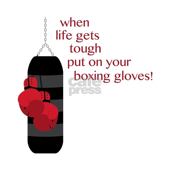 When life gets tough put on your boxing gloves!