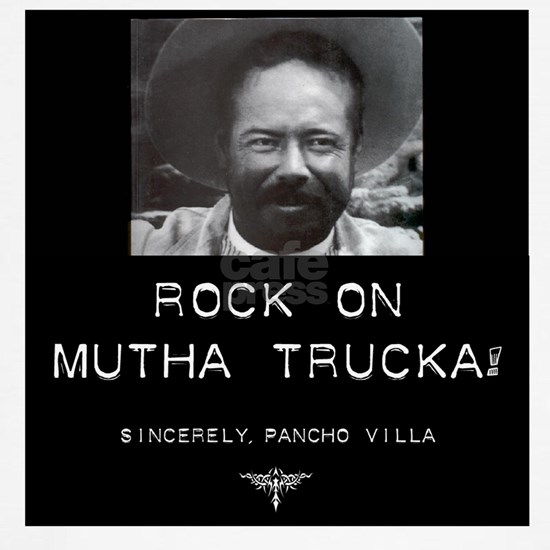 Rock On Mutha Trucka, Sincerely Pancho Villa
