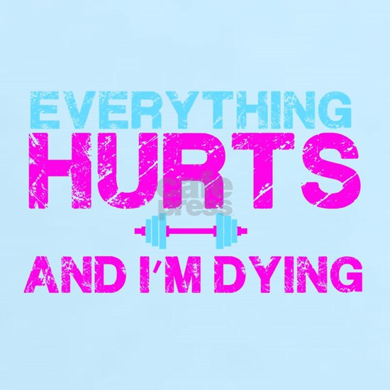 Everything hurts and I'm dying