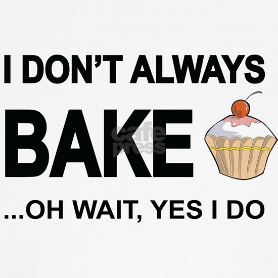 I Don't Always Bake, Oh Wait Yes I Do