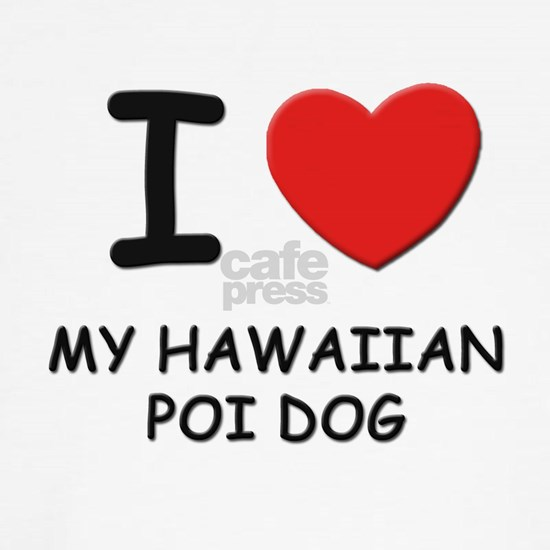 I love MY HAWAIIAN POI DOG Dog T-Shirt