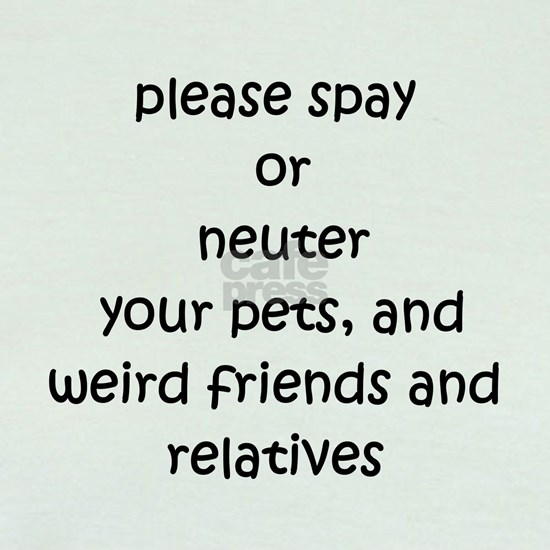Please Spay or Neuter your pets, and weird friends