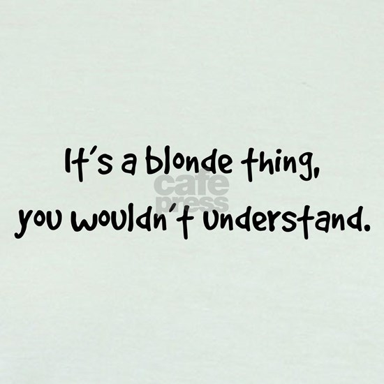 It's a blonde thing, you wouldn't understand.