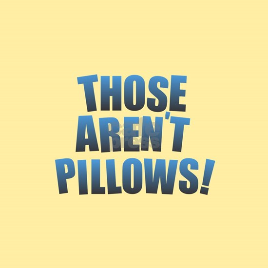 Those Aren't Pillows!
