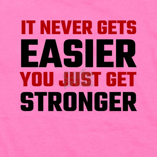 It Never Gets Easier You Just Get Stronger